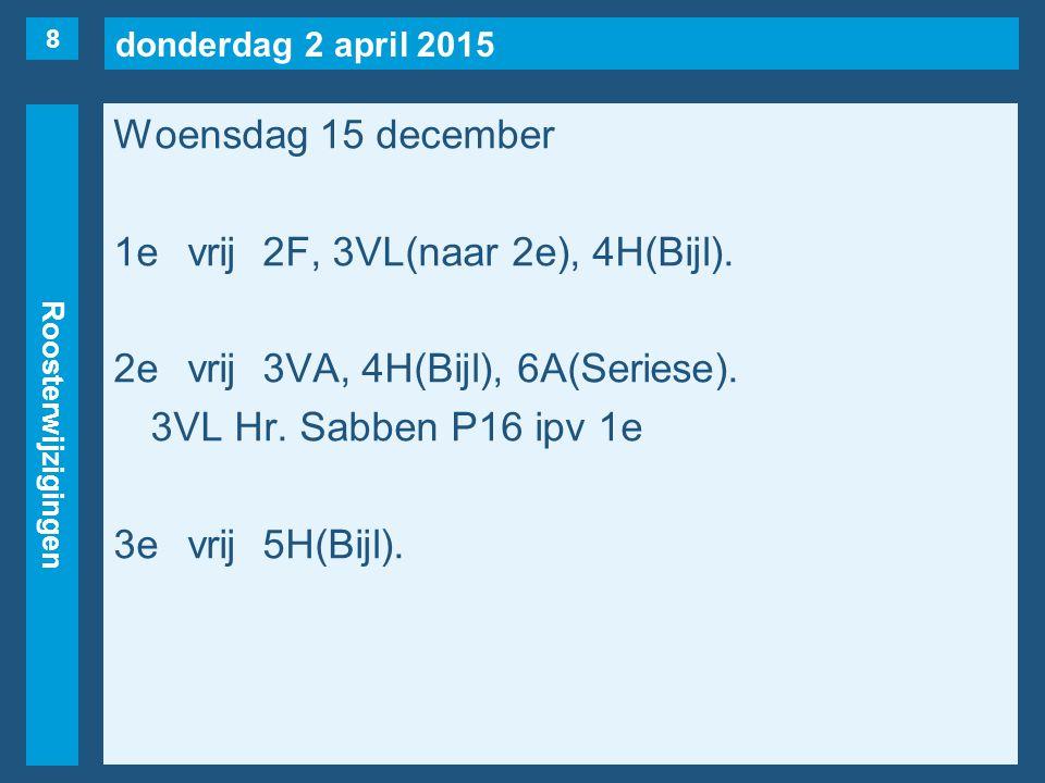 donderdag 2 april 2015 Roosterwijzigingen Woensdag 15 december 1evrij2F, 3VL(naar 2e), 4H(Bijl). 2evrij3VA, 4H(Bijl), 6A(Seriese). 3VL Hr. Sabben P16
