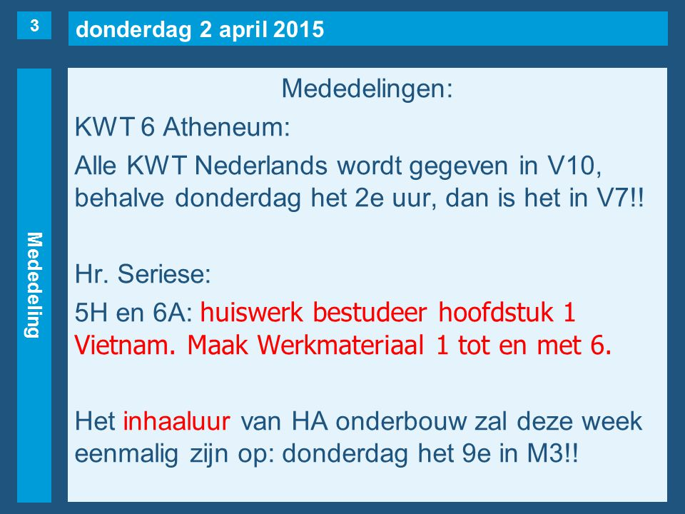 donderdag 2 april 2015 Mededeling Mededelingen: KWT 6 Atheneum: Alle KWT Nederlands wordt gegeven in V10, behalve donderdag het 2e uur, dan is het in V7!.