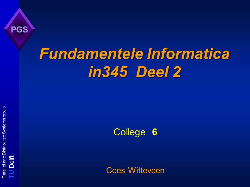 T U Delft Parallel and Distributed Systems group PGS Fundamentele Informatica in345 Deel 2 College 6 Cees Witteveen