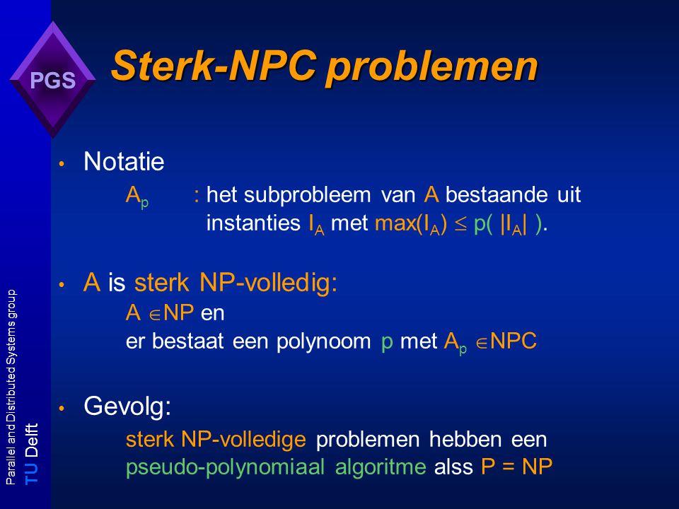 T U Delft Parallel and Distributed Systems group PGS Sterk-NPC problemen Notatie A p : het subprobleem van A bestaande uit instanties I A met max(I A )  p( |I A | ).
