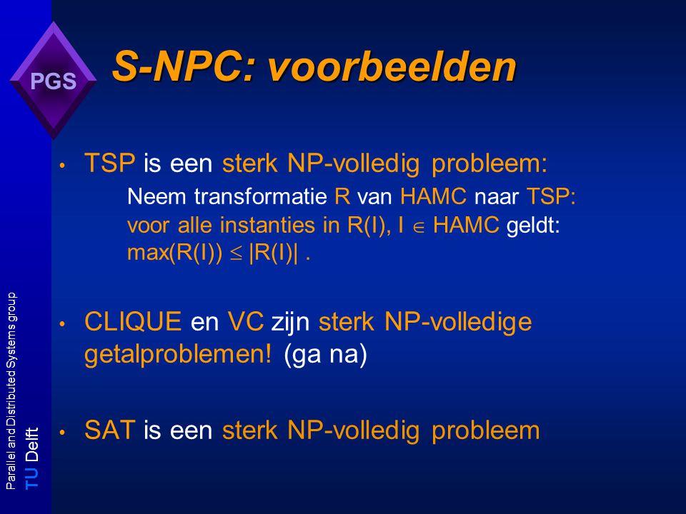 T U Delft Parallel and Distributed Systems group PGS S-NPC: voorbeelden TSP is een sterk NP-volledig probleem: Neem transformatie R van HAMC naar TSP: voor alle instanties in R(I), I  HAMC geldt: max(R(I))  |R(I)|.