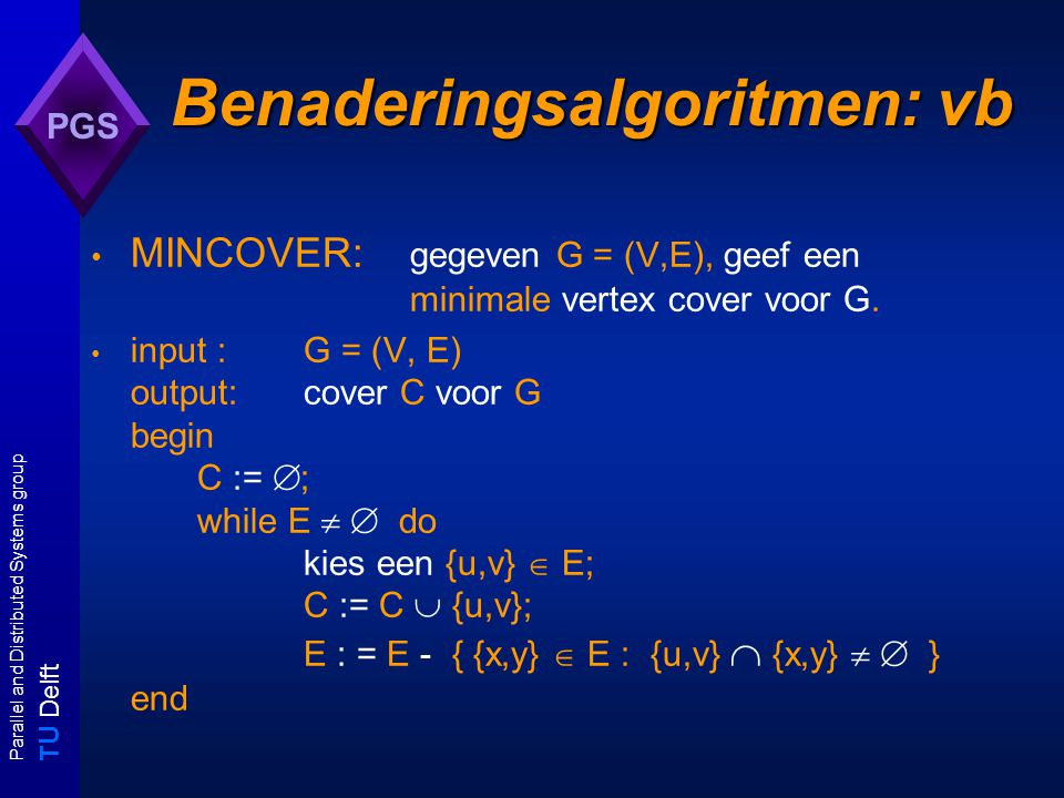 T U Delft Parallel and Distributed Systems group PGS Benaderingsalgoritmen: vb MINCOVER: gegeven G = (V,E), geef een minimale vertex cover voor G.