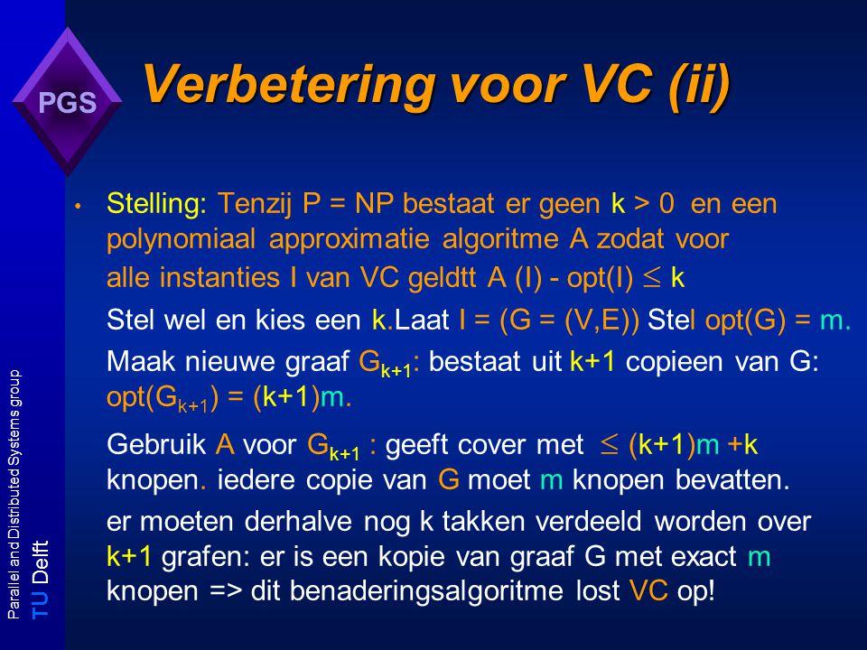 T U Delft Parallel and Distributed Systems group PGS Verbetering voor VC (ii) Stelling: Tenzij P = NP bestaat er geen k > 0 en een polynomiaal approximatie algoritme A zodat voor alle instanties I van VC geldtt A (I) - opt(I)  k Stel wel en kies een k.Laat I = (G = (V,E)) Stel opt(G) = m.