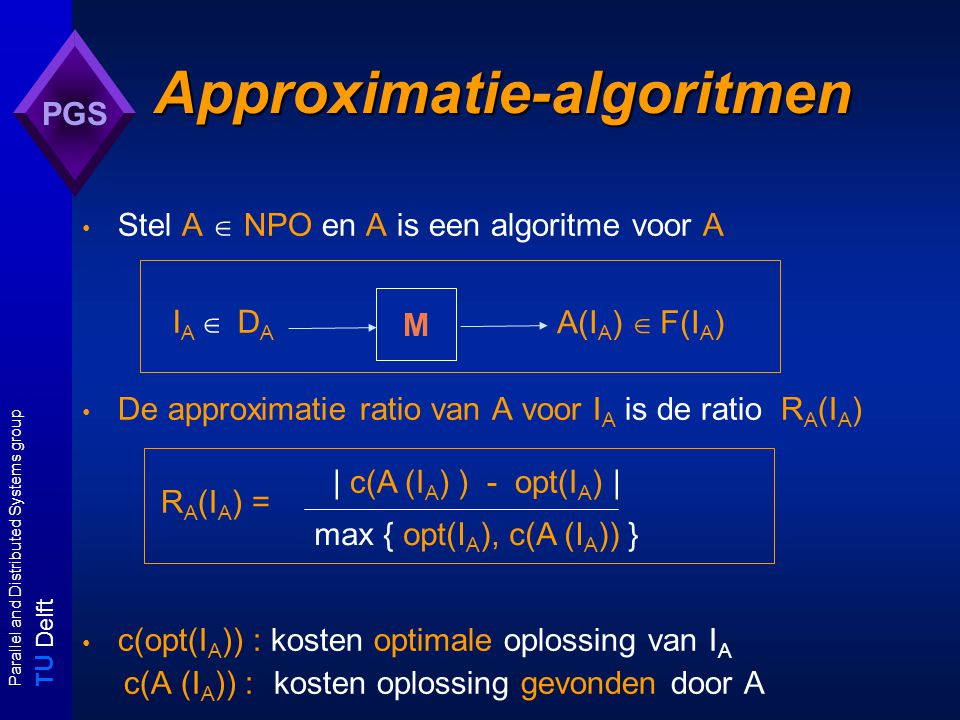 T U Delft Parallel and Distributed Systems group PGS Approximatie-algoritmen Stel A  NPO en A is een algoritme voor A De approximatie ratio van A voor I A is de ratio R A (I A ) R A (I A ) = c(opt(I A )) : kosten optimale oplossing van I A c(A (I A )) : kosten oplossing gevonden door A M I A  D A A(I A )  F(I A ) | c(A (I A ) ) - opt(I A ) | max { opt(I A ), c(A (I A )) }