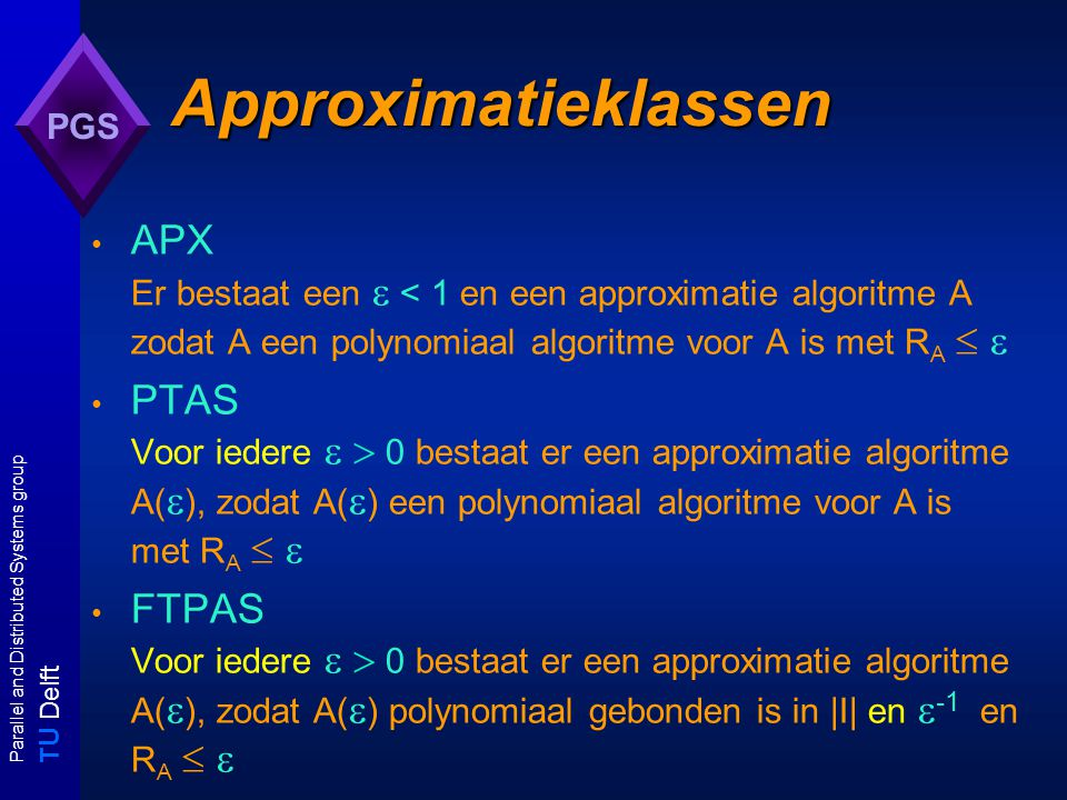 T U Delft Parallel and Distributed Systems group PGS Approximatieklassen APX Er bestaat een  < 1 en een approximatie algoritme A zodat A een polynomiaal algoritme voor A is met R A   PTAS Voor iedere   0 bestaat er een approximatie algoritme A(  ), zodat A(  ) een polynomiaal algoritme voor A is met R A   FTPAS Voor iedere   0 bestaat er een approximatie algoritme A(  ), zodat A(  ) polynomiaal gebonden is in |I| en  -1 en R A  