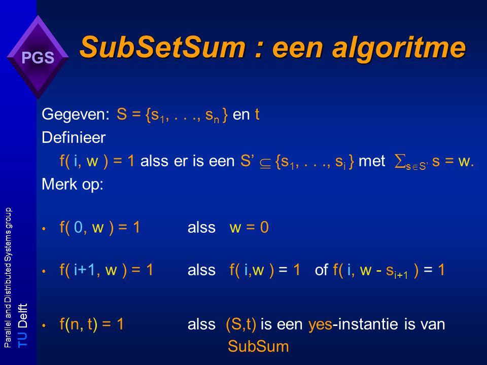 T U Delft Parallel and Distributed Systems group PGS Optimaliseringsproblemen A is een optimaliseringsprobleem: - voor iedere I  D A :F(I) de verzameling mogelijke oplossingen van I - voor iedere s  F(I) :c(s)  Z + : de kosten van s A maximaliseringsprobleem: Opt A (I) = max s  F(I) c(s) A minimaliseringsprobleem: Opt A (I) = min s  F(I) c(s)