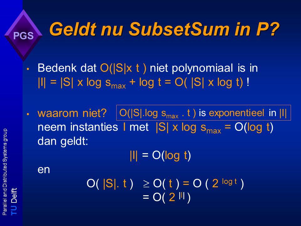 T U Delft Parallel and Distributed Systems group PGS Getalproblemen Notatie I A :instantie van probleem A |I A | :grootte van instantie I A max(I A ):grootte van unaire codering van I A A is een getalprobleem: er is geen enkele polynoom p zodat voor alle instanties I A geldt: max(I A )  p(|I A |) A heeft een pseudo-polynomiaal algoritme: er is een algoritme X A voor A met tijdcomplexiteit O( p( |I A |, max(I A ) ) ) voor een polynoom p.