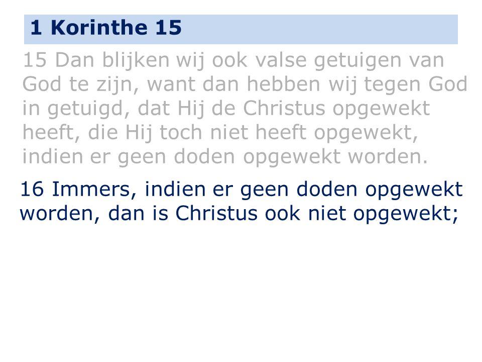 1 Korinthe 15 15 Dan blijken wij ook valse getuigen van God te zijn, want dan hebben wij tegen God in getuigd, dat Hij de Christus opgewekt heeft, die