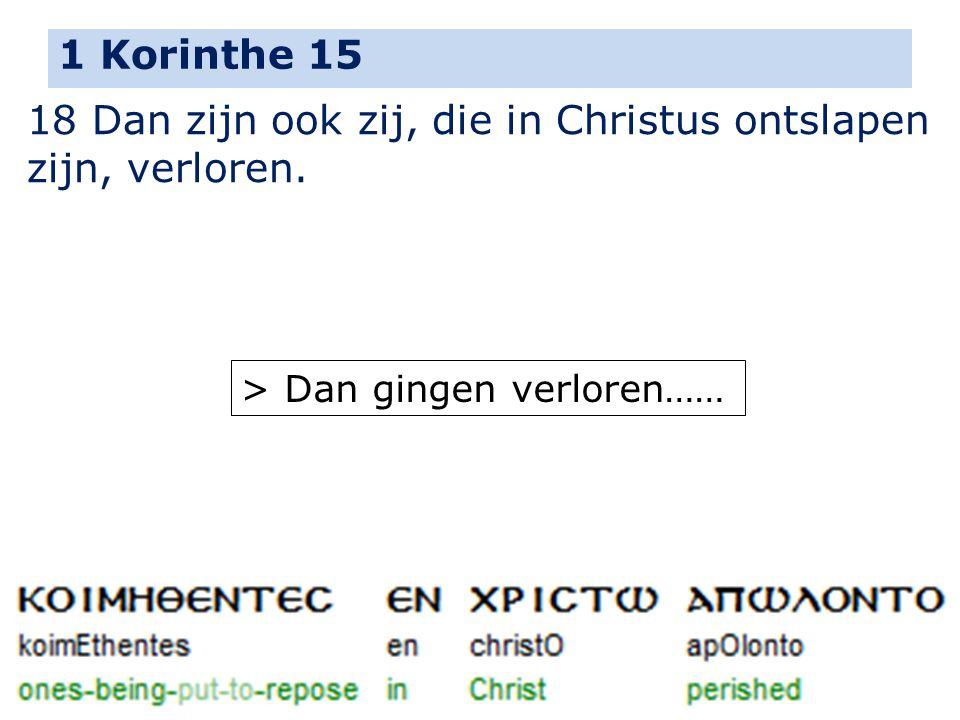 1 Korinthe 15 18 Dan zijn ook zij, die in Christus ontslapen zijn, verloren. > Dan gingen verloren……