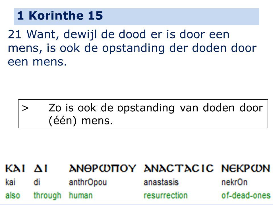 1 Korinthe 15 21 Want, dewijl de dood er is door een mens, is ook de opstanding der doden door een mens. > Zo is ook de opstanding van doden door (één