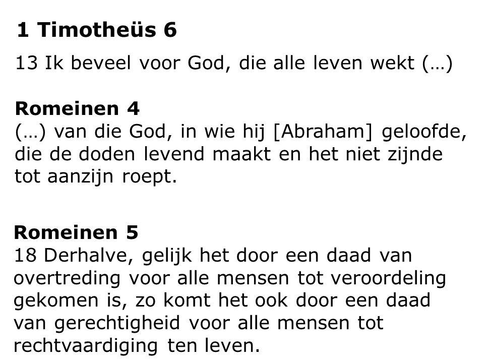 1 Timotheüs 6 13 Ik beveel voor God, die alle leven wekt (…) Romeinen 4 (…) van die God, in wie hij [Abraham] geloofde, die de doden levend maakt en h