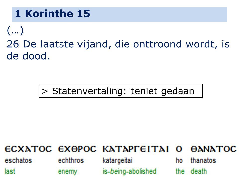 1 Korinthe 15 (…) 26 De laatste vijand, die onttroond wordt, is de dood. > Statenvertaling: teniet gedaan