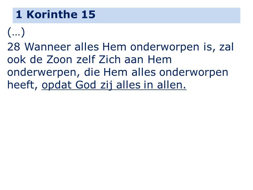 1 Korinthe 15 (…) 28 Wanneer alles Hem onderworpen is, zal ook de Zoon zelf Zich aan Hem onderwerpen, die Hem alles onderworpen heeft, opdat God zij a