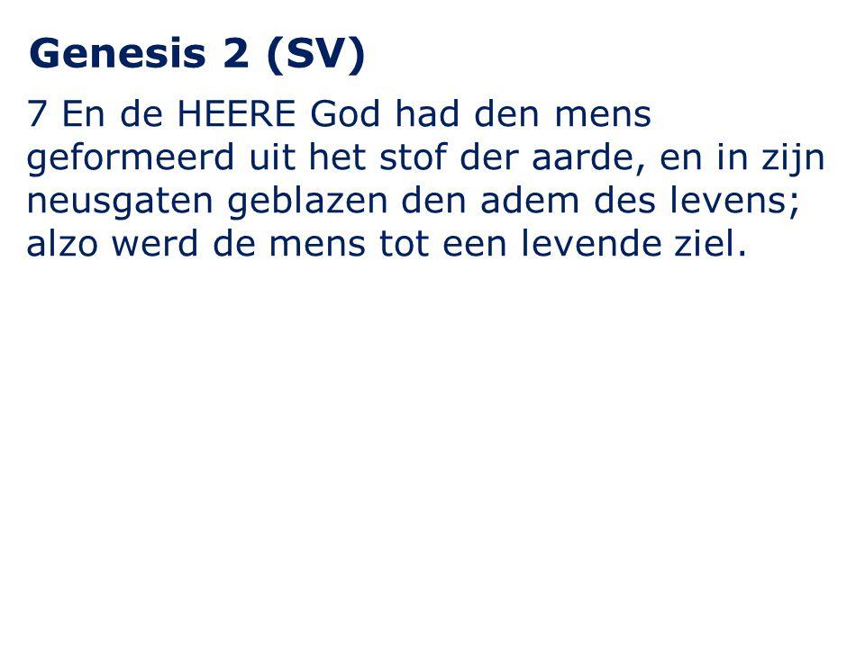 Genesis 2 (SV) 7 En de HEERE God had den mens geformeerd uit het stof der aarde, en in zijn neusgaten geblazen den adem des levens; alzo werd de mens