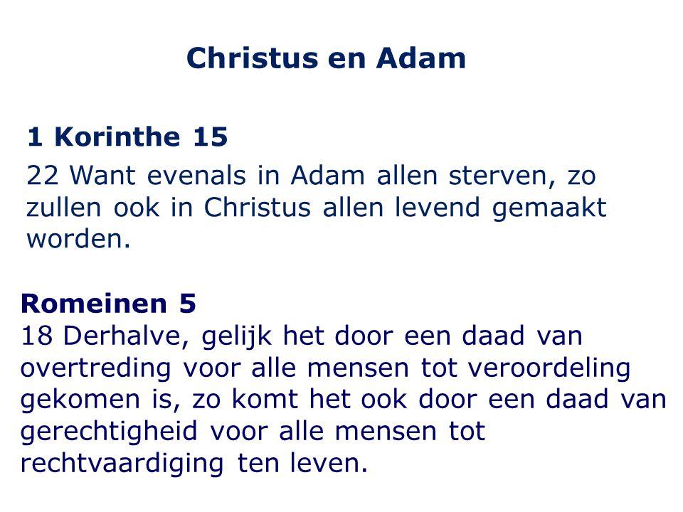 Christus en Adam 1 Korinthe 15 22 Want evenals in Adam allen sterven, zo zullen ook in Christus allen levend gemaakt worden. Romeinen 5 18 Derhalve, g