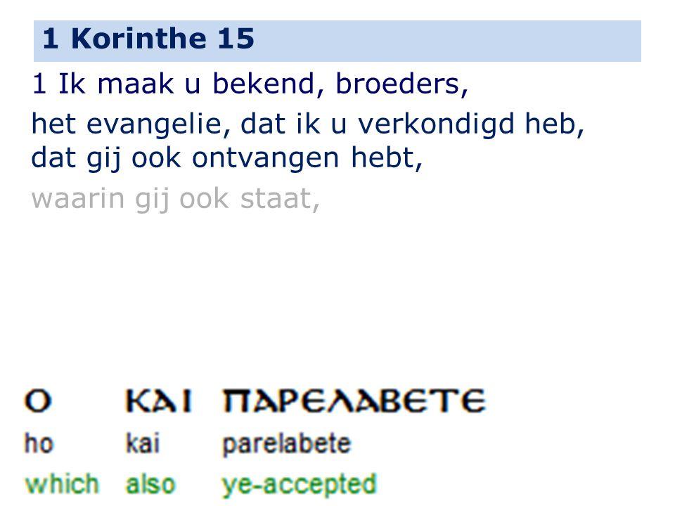 1 Korinthe 15 1 Ik maak u bekend, broeders, het evangelie, dat ik u verkondigd heb, dat gij ook ontvangen hebt, waarin gij ook staat,