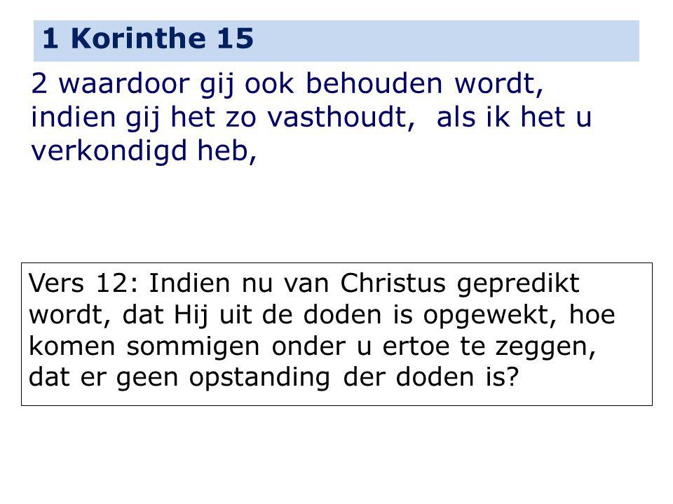 1 Korinthe 15 2 waardoor gij ook behouden wordt, indien gij het zo vasthoudt, als ik het u verkondigd heb, Vers 12: Indien nu van Christus gepredikt w