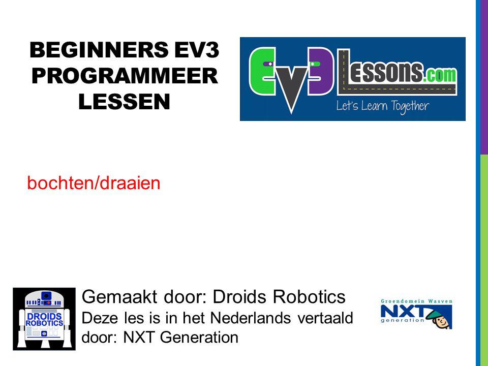 BEGINNERS EV3 PROGRAMMEER LESSEN Gemaakt door: Droids Robotics Deze les is in het Nederlands vertaald door: NXT Generation bochten/draaien