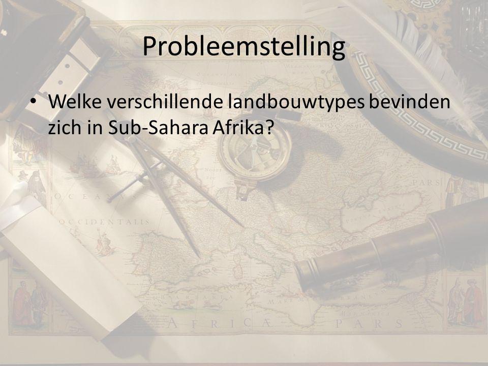 Probleemstelling Welke verschillende landbouwtypes bevinden zich in Sub-Sahara Afrika?