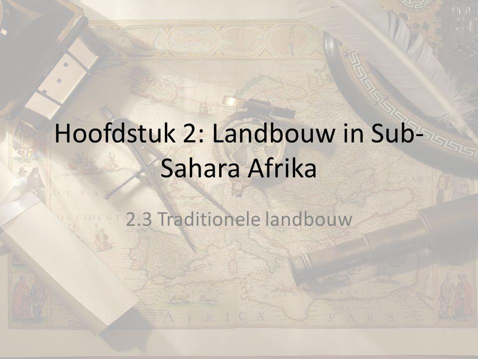 Hoofdstuk 2: Landbouw in Sub- Sahara Afrika 2.3 Traditionele landbouw