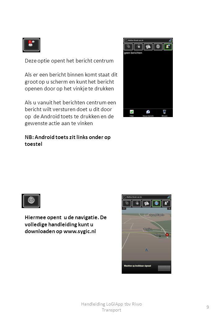 Handleiding LoGiApp tbv Riwo Transport 9 Deze optie opent het bericht centrum Als er een bericht binnen komt staat dit groot op u scherm en kunt het bericht openen door op het vinkje te drukken Als u vanuit het berichten centrum een bericht wilt versturen doet u dit door op de Android toets te drukken en de gewenste actie aan te vinken NB: Android toets zit links onder op toestel Hiermee opent u de navigatie.