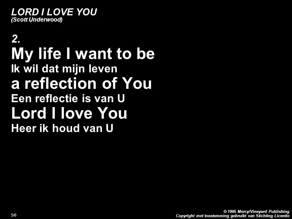 Copyright met toestemming gebruikt van Stichting Licentie © 1995 Mercy/Vineyard Publishing 6/6 LORD I LOVE YOU (Scott Underwood) Refrein: Lord I love You Heer ik houd van U Yes, I love You (la-da-da) Ja, ik houd van U Lord I love You, love You Heer ik houd van U, houd van U