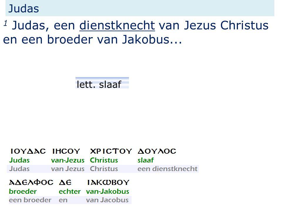 Judas 1 Judas, een dienstknecht van Jezus Christus en een broeder van Jakobus... lett. slaaf