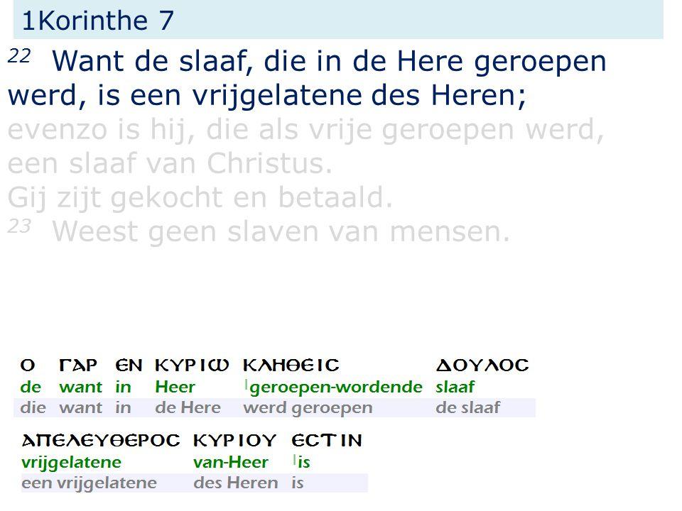 1Korinthe 7 22 Want de slaaf, die in de Here geroepen werd, is een vrijgelatene des Heren; evenzo is hij, die als vrije geroepen werd, een slaaf van Christus.