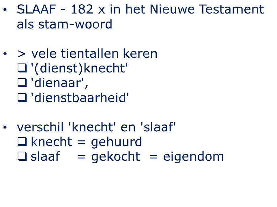 SLAAF - 182 x in het Nieuwe Testament als stam-woord > vele tientallen keren  (dienst)knecht  dienaar ,  dienstbaarheid verschil knecht en slaaf  knecht = gehuurd  slaaf = gekocht = eigendom