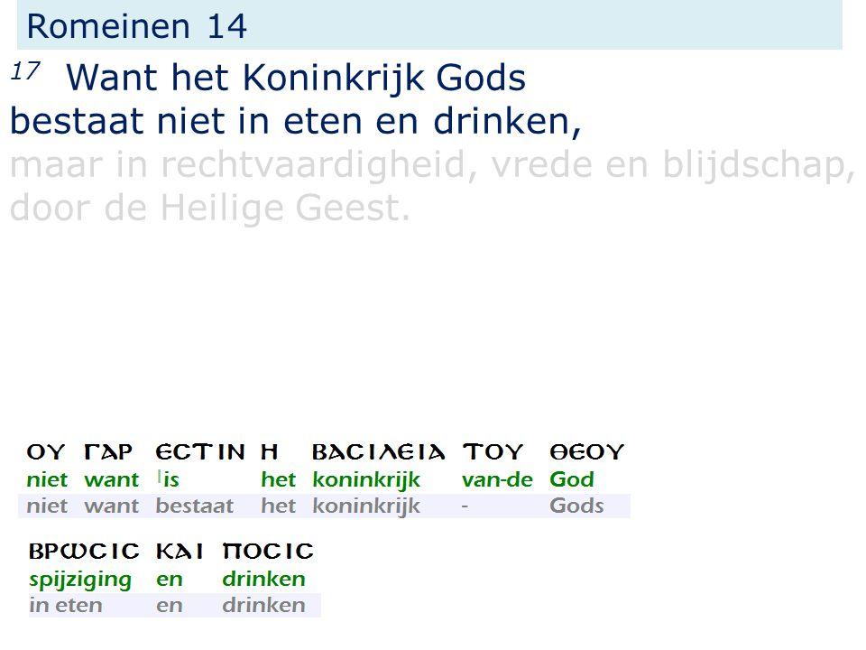 Romeinen 14 17 Want het Koninkrijk Gods bestaat niet in eten en drinken, maar in rechtvaardigheid, vrede en blijdschap, door de Heilige Geest.