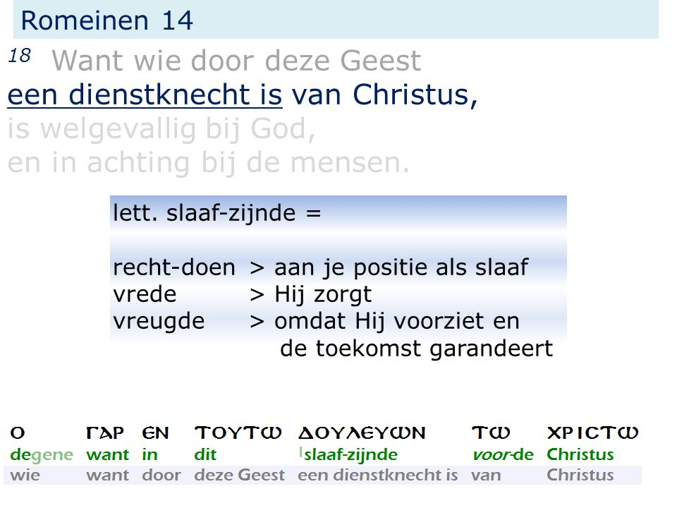 Romeinen 14 18 Want wie door deze Geest een dienstknecht is van Christus, is welgevallig bij God, en in achting bij de mensen.