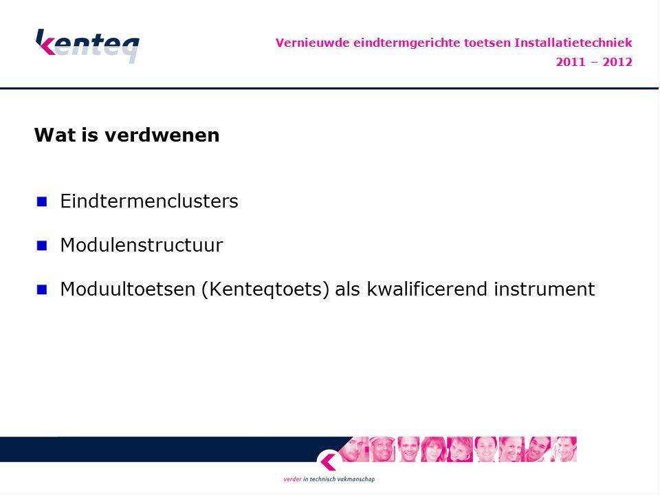 Wat is verdwenen Eindtermenclusters Modulenstructuur Moduultoetsen (Kenteqtoets) als kwalificerend instrument Vernieuwde eindtermgerichte toetsen Installatietechniek 2011 – 2012