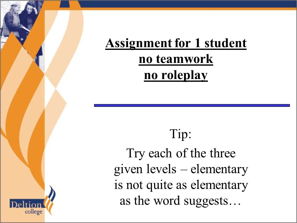 Assignment for 1 student no teamwork no roleplay Tip: Try each of the three given levels – elementary is not quite as elementary as the word suggests…