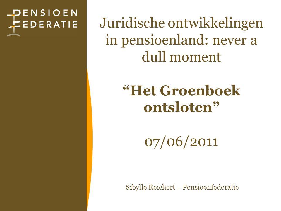 """Juridische ontwikkelingen in pensioenland: never a dull moment """"Het Groenboek ontsloten"""" 07/06/2011 Sibylle Reichert – Pensioenfederatie"""