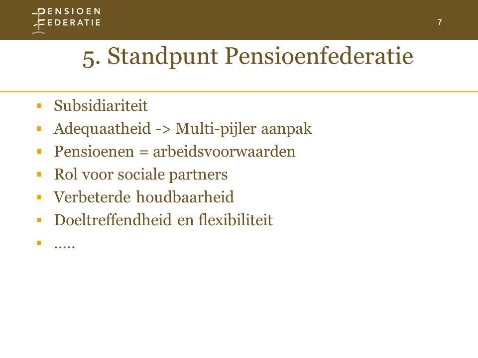 7 5. Standpunt Pensioenfederatie  Subsidiariteit  Adequaatheid -> Multi-pijler aanpak  Pensioenen = arbeidsvoorwaarden  Rol voor sociale partners