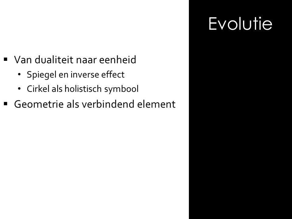  Van dualiteit naar eenheid Spiegel en inverse effect Cirkel als holistisch symbool  Geometrie als verbindend element Evolutie