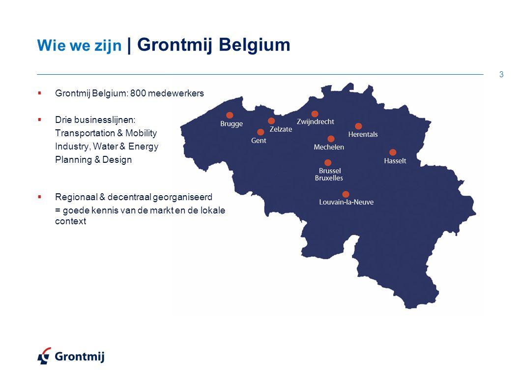 Wie we zijn | Grontmij Belgium 3  Grontmij Belgium: 800 medewerkers  Drie businesslijnen: Transportation & Mobility Industry, Water & Energy Planning & Design  Regionaal & decentraal georganiseerd = goede kennis van de markt en de lokale context