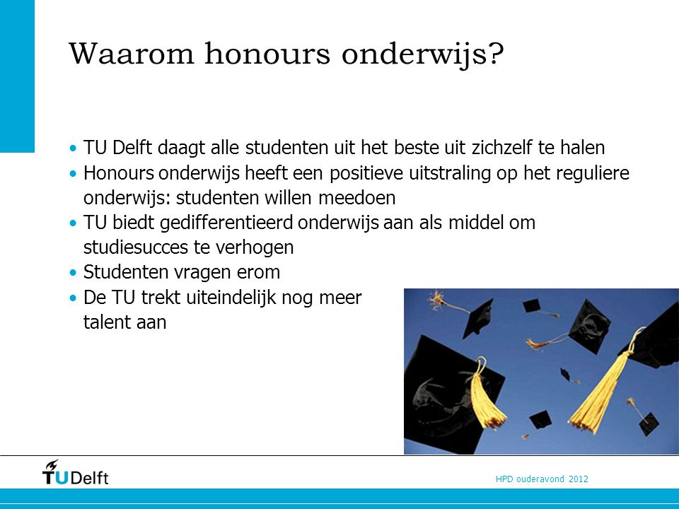 HPD ouderavond 2012 Honours Programme Delft PO-leerlingen: Orion programma 5 en 6 vwo-ers: Junior TU Delft TU studenten: Sirius programma Bachelorstudenten: Honours Programme BSc Masterstudenten: Honours Programme MSc