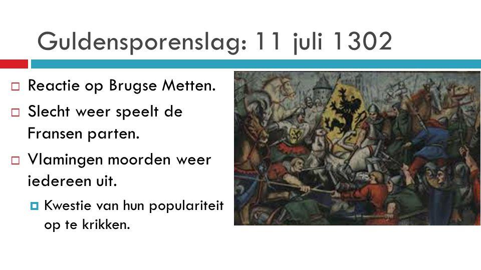 Guldensporenslag: 11 juli 1302  Reactie op Brugse Metten.  Slecht weer speelt de Fransen parten.  Vlamingen moorden weer iedereen uit.  Kwestie va