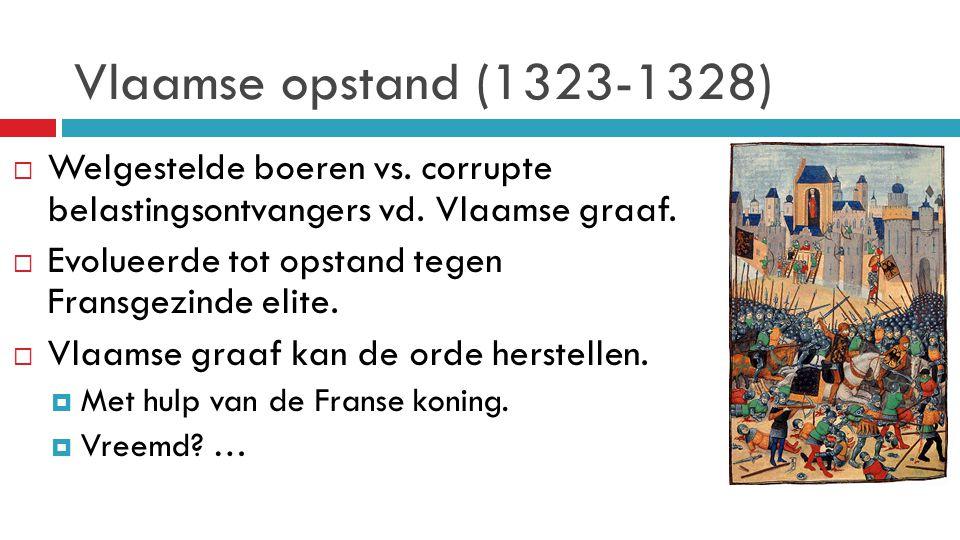Vlaamse opstand (1323-1328)  Welgestelde boeren vs. corrupte belastingsontvangers vd. Vlaamse graaf.  Evolueerde tot opstand tegen Fransgezinde elit