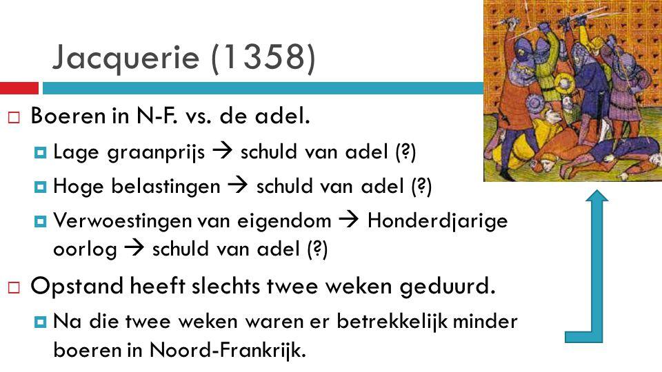 Jacquerie (1358)  Boeren in N-F. vs. de adel.  Lage graanprijs  schuld van adel (?)  Hoge belastingen  schuld van adel (?)  Verwoestingen van ei
