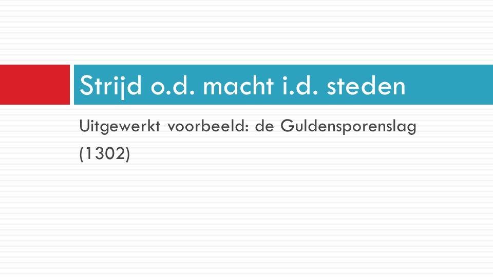 Uitgewerkt voorbeeld: de Guldensporenslag (1302) Strijd o.d. macht i.d. steden