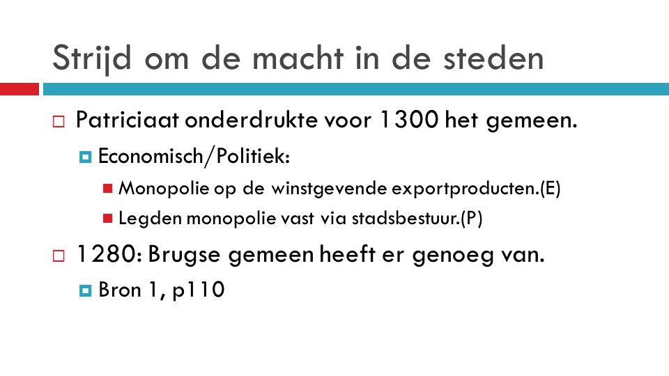 Strijd om de macht in de steden  Patriciaat onderdrukte voor 1300 het gemeen.  Economisch/Politiek: Monopolie op de winstgevende exportproducten.(E)