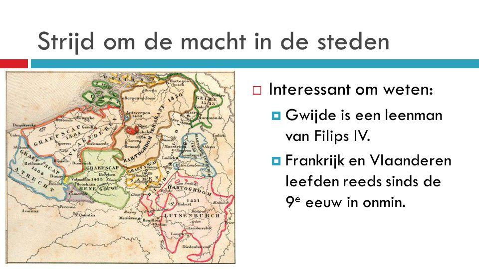 Strijd om de macht in de steden  Interessant om weten:  Gwijde is een leenman van Filips IV.  Frankrijk en Vlaanderen leefden reeds sinds de 9 e ee