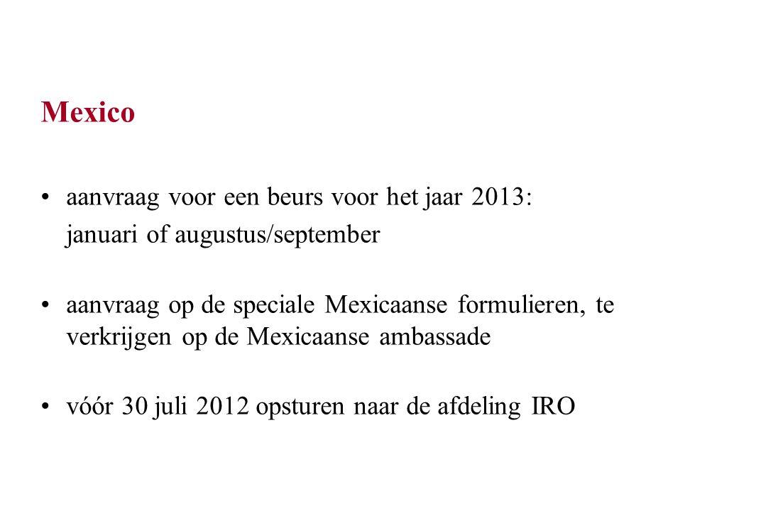Mexico aanvraag voor een beurs voor het jaar 2013: januari of augustus/september aanvraag op de speciale Mexicaanse formulieren, te verkrijgen op de Mexicaanse ambassade vóór 30 juli 2012 opsturen naar de afdeling IRO