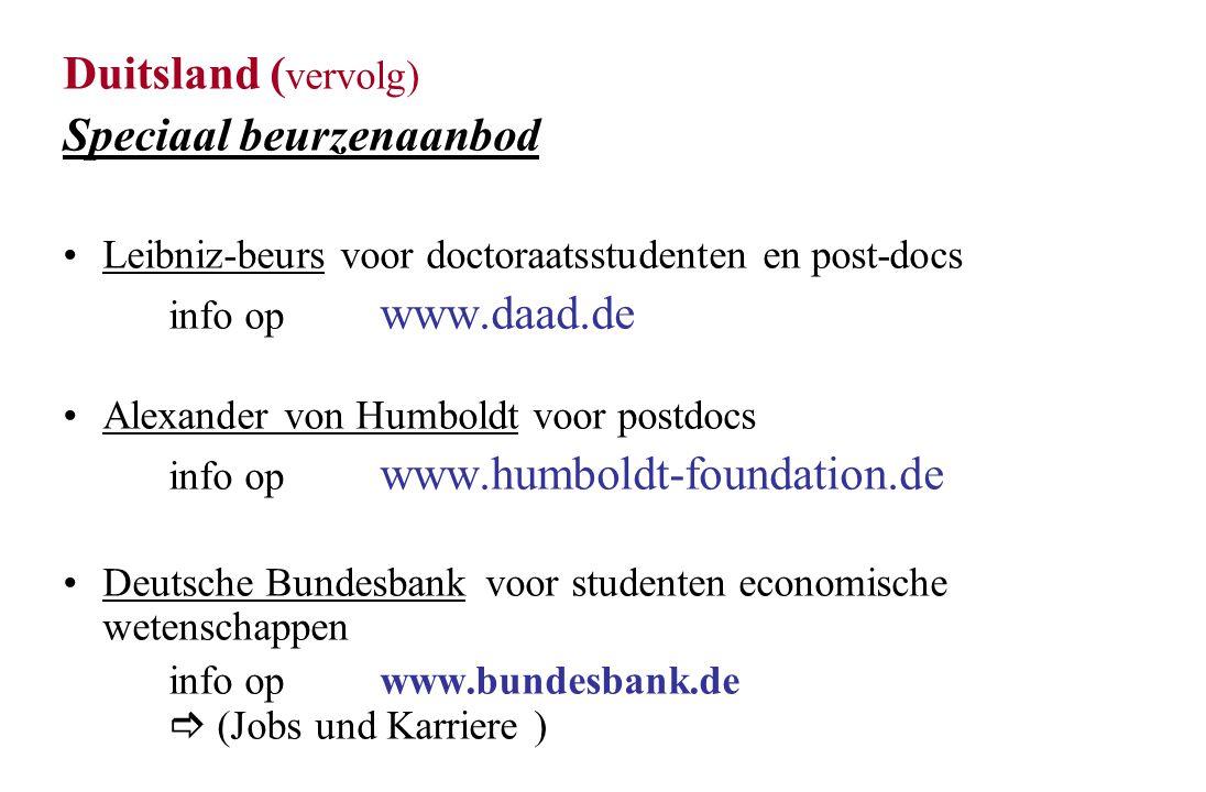 Duitsland ( vervolg) Speciaal beurzenaanbod Leibniz-beurs voor doctoraatsstudenten en post-docs info op www.daad.de Alexander von Humboldt voor postdocs info op www.humboldt-foundation.de Deutsche Bundesbankvoor studenten economische wetenschappen info op www.bundesbank.de  (Jobs und Karriere )