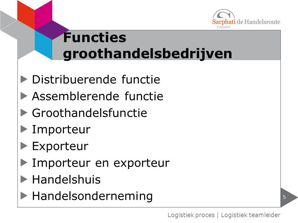 Distribuerende functie Assemblerende functie Groothandelsfunctie Importeur Exporteur Importeur en exporteur Handelshuis Handelsonderneming 5 Logistiek