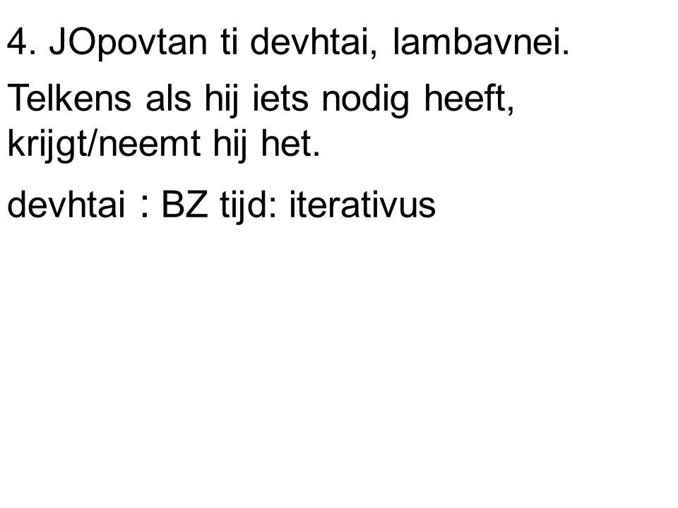 4. JOpovtan ti devhtai, lambavnei. Telkens als hij iets nodig heeft, krijgt/neemt hij het.