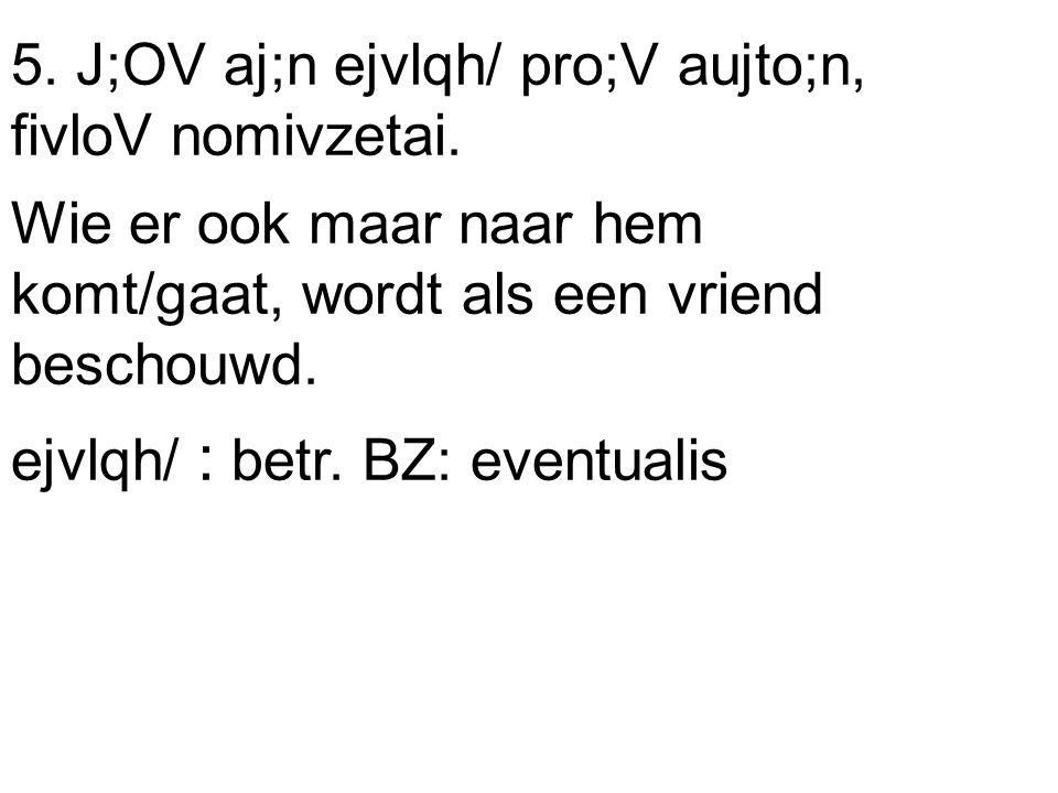 5. J;OV aj;n ejvlqh/ pro;V aujto;n, fivloV nomivzetai.
