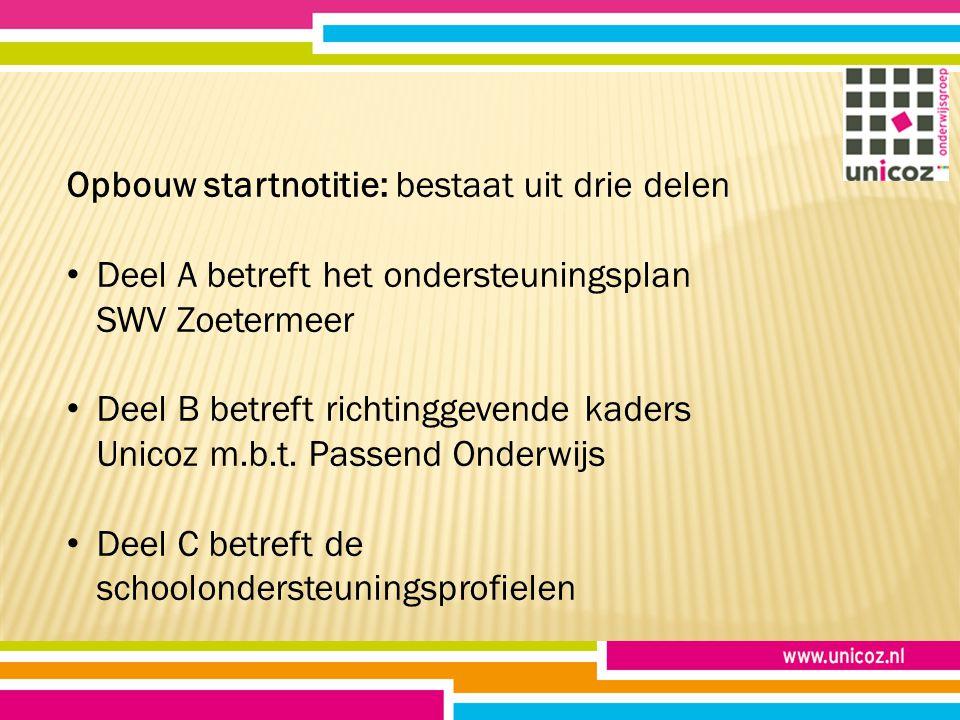 Opbouw startnotitie: bestaat uit drie delen Deel A betreft het ondersteuningsplan SWV Zoetermeer Deel B betreft richtinggevende kaders Unicoz m.b.t.